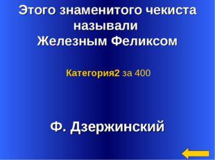 Этого знаменитого чекиста называли Железным Феликсом Ф. Дзержинский Категория