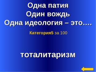 Одна патия Один вождь Одна идеология – это…. тоталитаризм Категория5 за 100