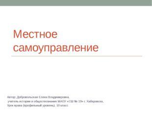 Местное самоуправление Автор: Добровольская Елена Владимировна,  учитель ис