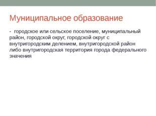 Муниципальное образование  -  городское или сельское поселение, муниципальны