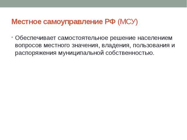 Местное самоуправление РФ (МСУ) Обеспечивает самостоятельное решение населен...