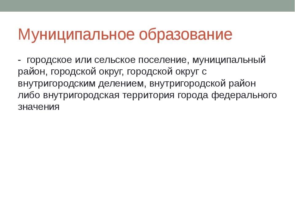 Муниципальное образование  -  городское или сельское поселение, муниципальны...