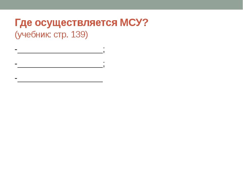 Где осуществляется МСУ? (учебник: стр. 139) -___________________; -________...
