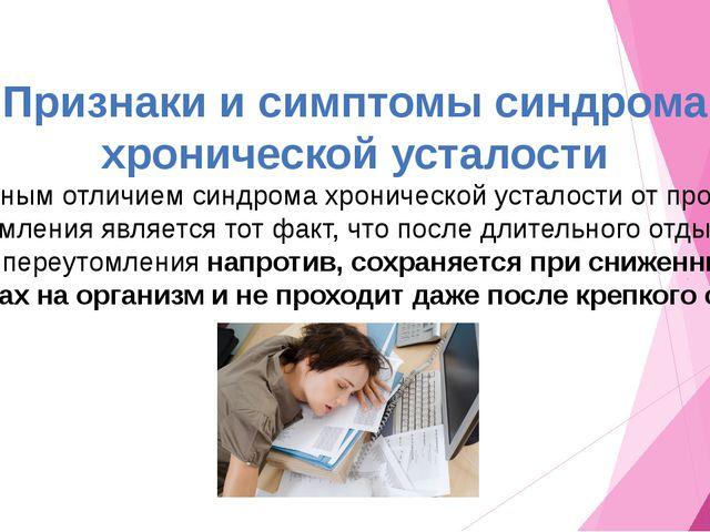 Признаки и симптомы синдрома хронической усталости  Главным отличием...