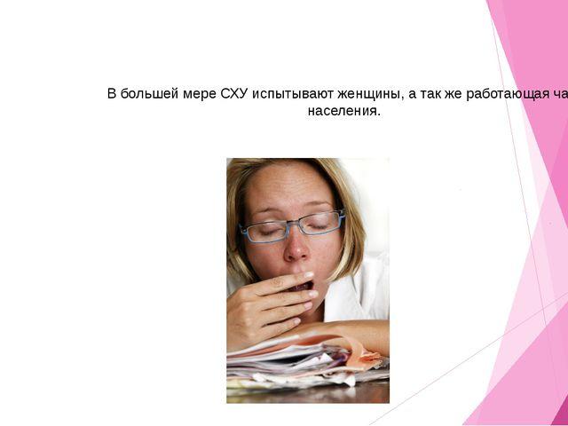 В большей мере СХУ испытывают женщины, а так же работающая часть населения.