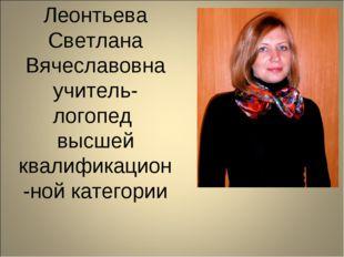 Леонтьева Светлана Вячеславовна учитель-логопед высшей квалификацион-ной кате