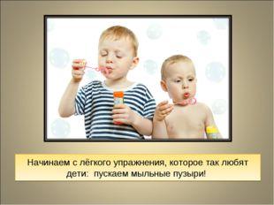 Начинаем с лёгкого упражнения, которое так любят дети: пускаем мыльные пузыри!
