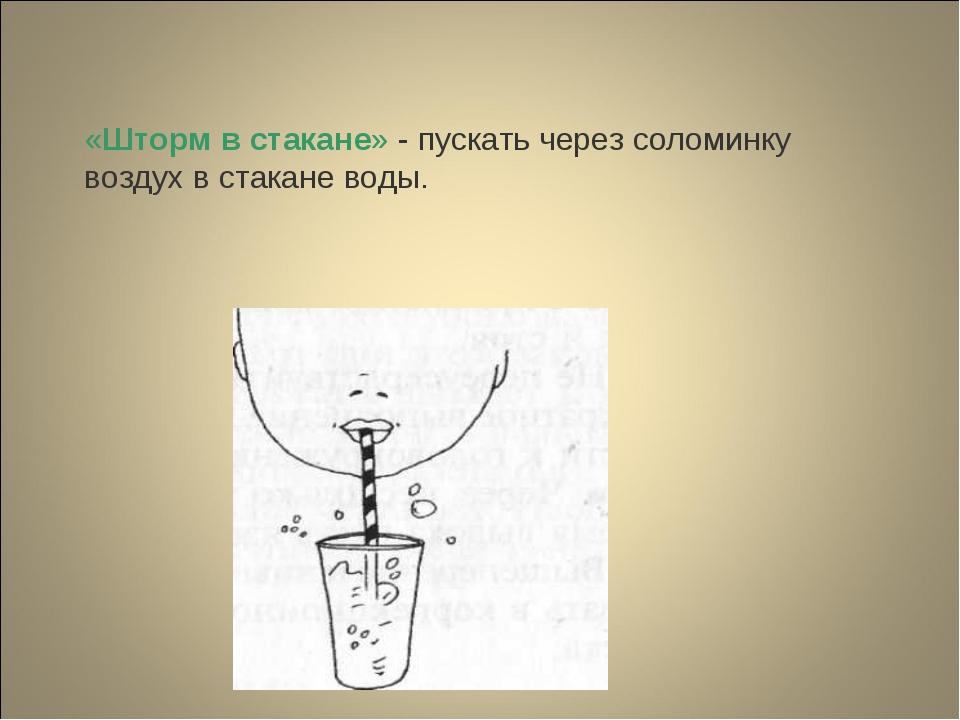 «Шторм в стакане» - пускать через соломинку воздух в стакане воды.