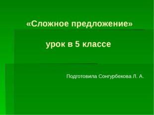 «Сложное предложение»  урок в 5 классе Подготовила Сонгурбекова Л. А.