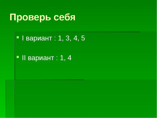 Проверь себя I вариант : 1, 3, 4, 5 II вариант : 1, 4