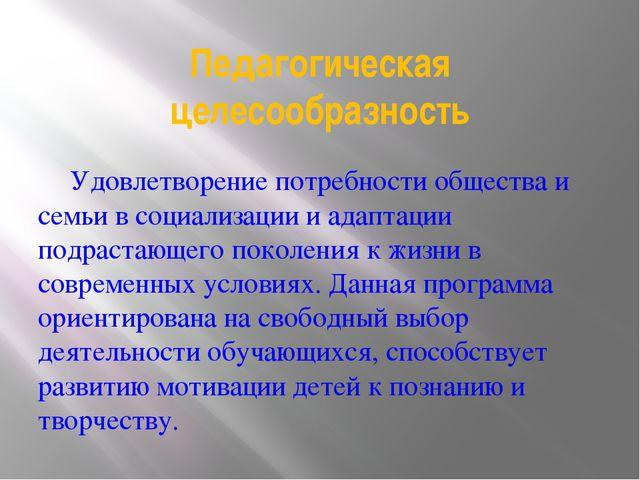 Педагогическая целесообразность Удовлетворение потребности общества и семьи...