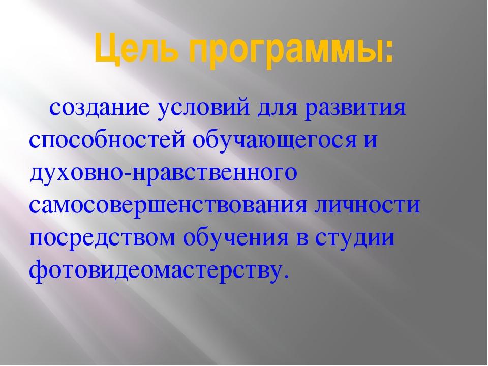 Цель программы: создание условий для развития способностей обучающегося и дух...