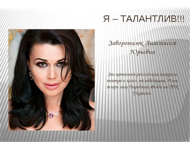 Я – ТАЛАНТЛИВ!!! Заворотнюк Анастасия Юрьевна Заслуженная российская актриса...