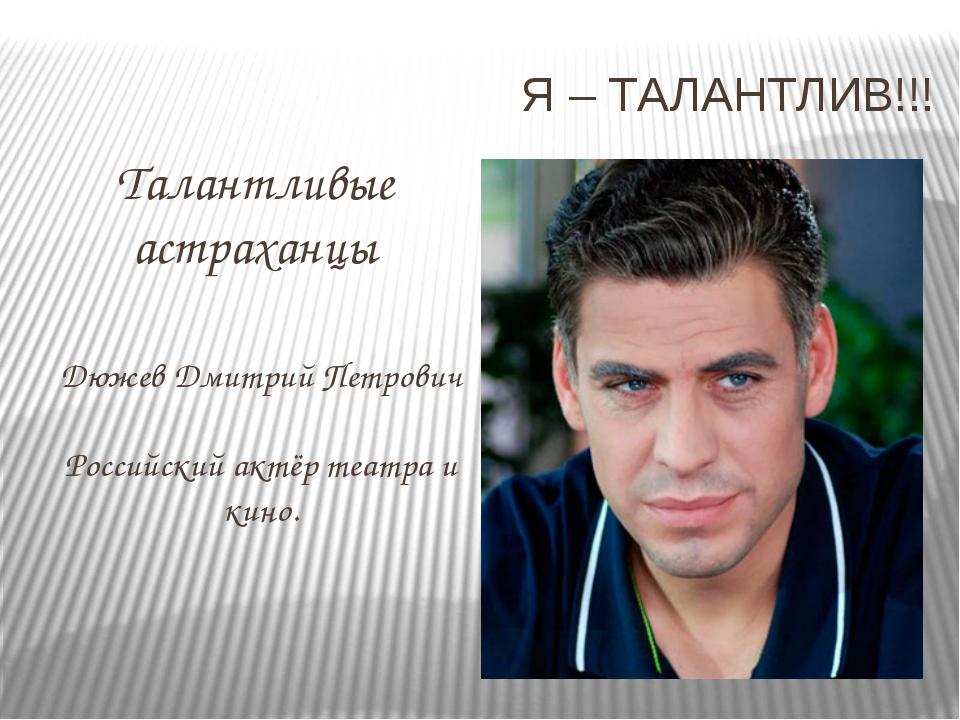 Я – ТАЛАНТЛИВ!!! Талантливые астраханцы Дюжев Дмитрий Петрович Российский акт...