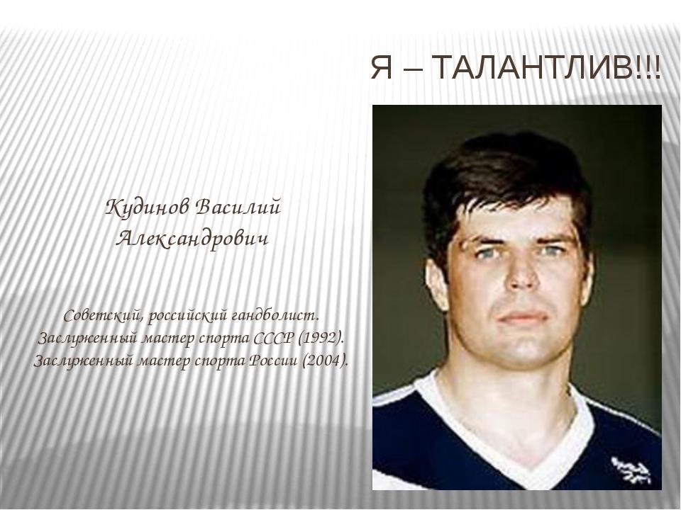 Я – ТАЛАНТЛИВ!!! Кудинов Василий Александрович Советский, российский гандболи...