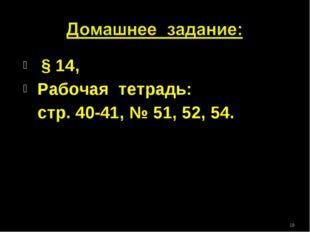 § 14, Рабочая тетрадь: стр. 40-41, № 51, 52, 54. *