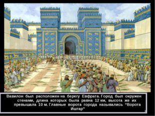 * Вавилон был расположен на берегу Евфрата. Город был окружен стенами, длина