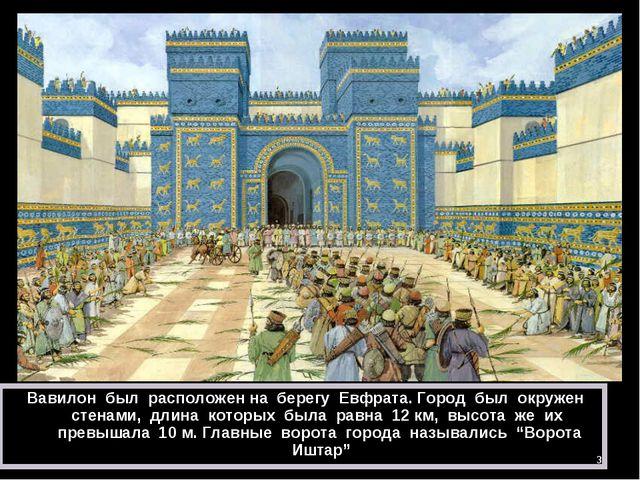 * Вавилон был расположен на берегу Евфрата. Город был окружен стенами, длина...