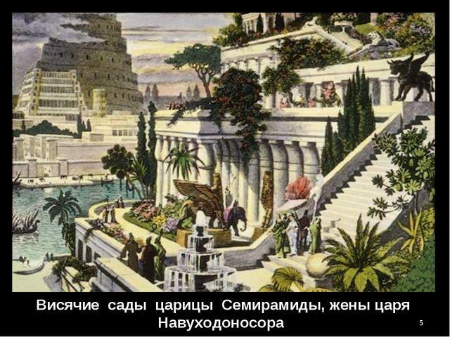 Висячие сады царицы Семирамиды, жены царя Навуходоносора *