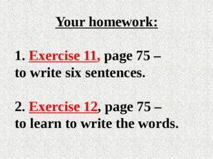 Your homework: Exercise 11, page 75 – to write six sentences. 2. Exercise 12,
