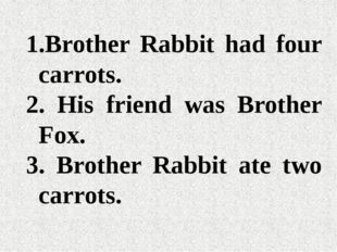 Brother Rabbit had four carrots. His friend was Brother Fox. Brother Rabbit