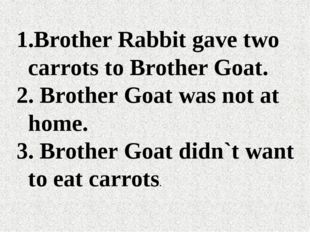 Brother Rabbit gave two carrots to Brother Goat. Brother Goat was not at home