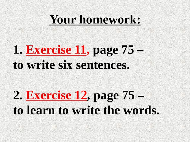 Your homework: Exercise 11, page 75 – to write six sentences. 2. Exercise 12,...