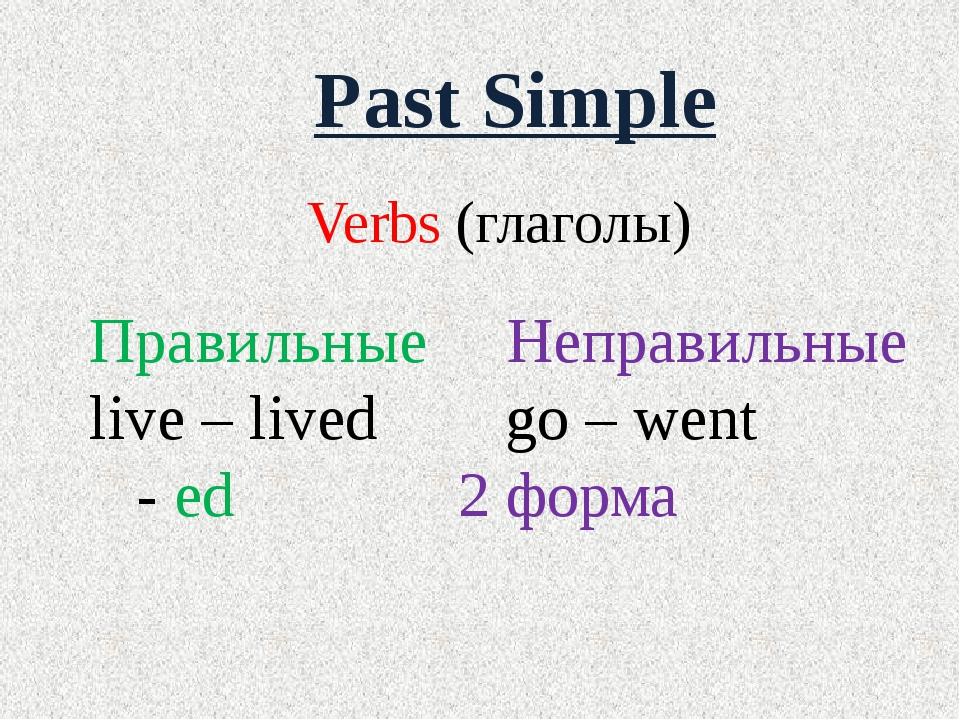 Past Simple Verbs (глаголы) Правильные Неправильные live – lived go – went -...