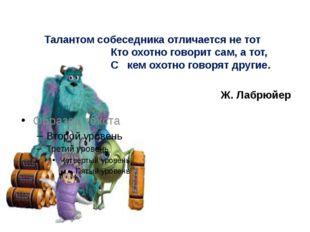 Талантом собеседника отличается не тот Кто охотно говорит сам, а тот, С ке