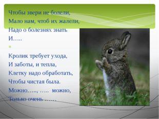 Чтобы звери не болели, Мало нам, чтоб их жалели, Надо о болезнях знать И…..