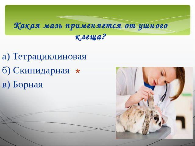 Какая мазь применяется от ушного клеща? а) Тетрациклиновая б) Скипидарная в)...