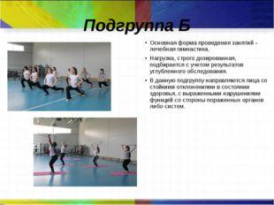 Подгруппа Б Основная форма проведения занятий - лечебная гимнастика. Нагрузка