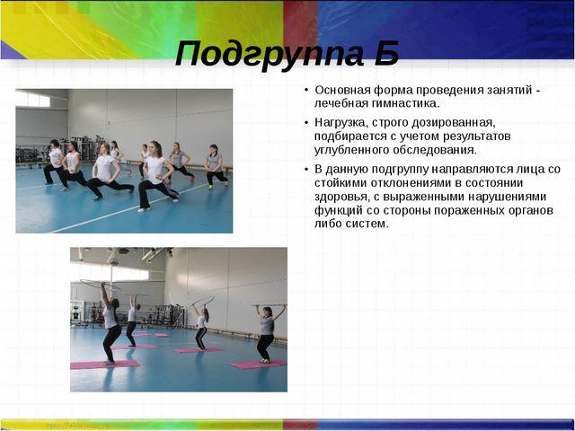 Подгруппа Б Основная форма проведения занятий - лечебная гимнастика. Нагрузка...