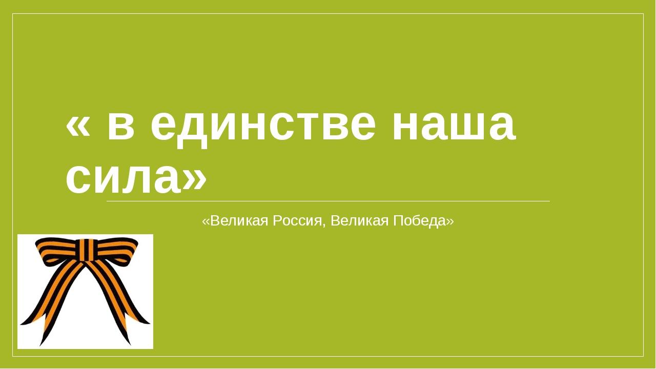 « в единстве наша сила» «Великая Россия, Великая Победа»