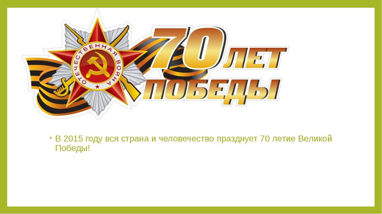 В 2015 году вся страна и человечество празднует 70 летие Великой Победы!