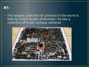 #3: The largest collection of cameras in the world is held by Dilish Parekh o