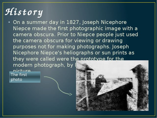 History On a summer day in 1827, Joseph Nicephore Niepce made the first photo...