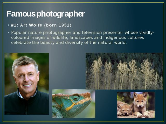 Famous photographer #1: Art Wolfe (born 1951) Popular nature photographer and...