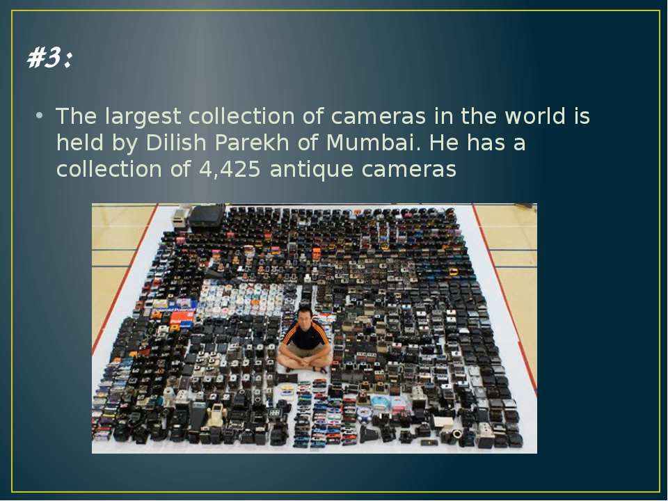 #3: The largest collection of cameras in the world is held by Dilish Parekh o...