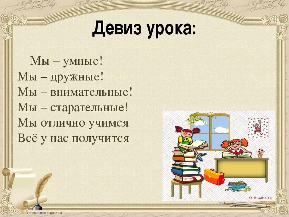 Девиз урока: Мы – умные! Мы – дружные! Мы – внимательные! Мы – старательные!...