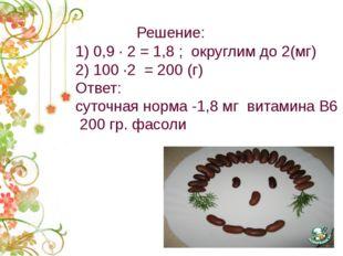 Решение: 1) 0,9 · 2 = 1,8 ; округлим до 2(мг) 2) 100 ·2 = 200 (г) Ответ: сут