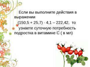 Если вы выполните действия в выражении (150,5 + 25,7) · 4,1 – 222,42, то узн