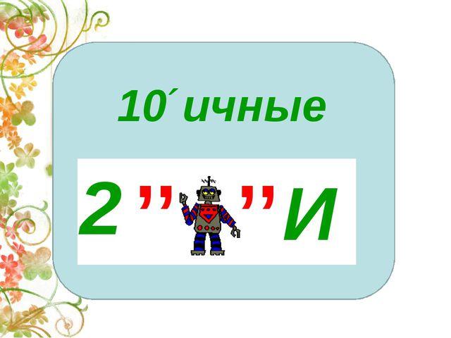 10´ичные 2 И ,, ,,