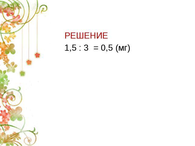 РЕШЕНИЕ 1,5 : 3 = 0,5 (мг)