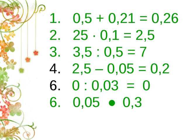 1. 0,5 + 0,21 = 0,26 2. 25 · 0,1 = 2,5 3. 3,5 : 0,5 = 7 2,5 – 0,05 = 0,2 0 :...