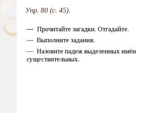 Упр. 80 (с. 45). — Прочитайте загадки. Отгадайте. — Выполните задания. — Назо