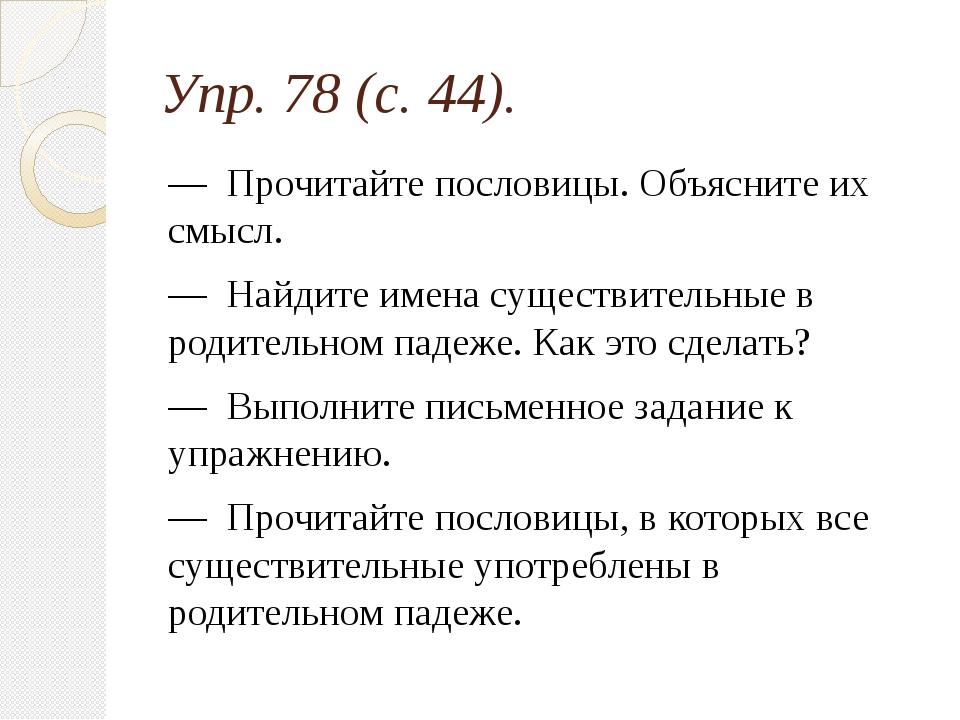 Упр. 78 (с. 44). — Прочитайте пословицы. Объясните их смысл. — Найдите имена...