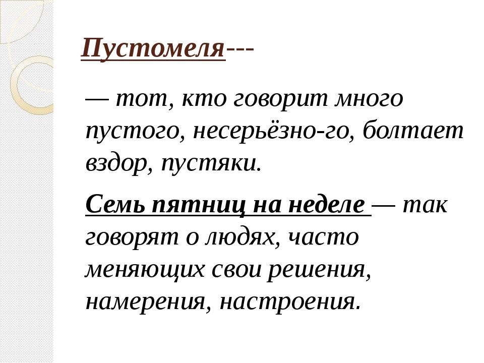 Пустомеля--- — тот, кто говорит много пустого, несерьёзного, болтает вздор,...