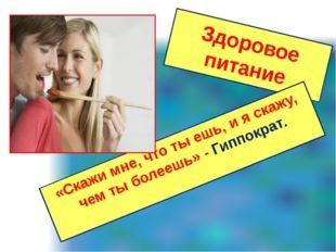 Здоровое питание «Скажи мне, что ты ешь, и я скажу, чем ты болеешь» - Гиппокр