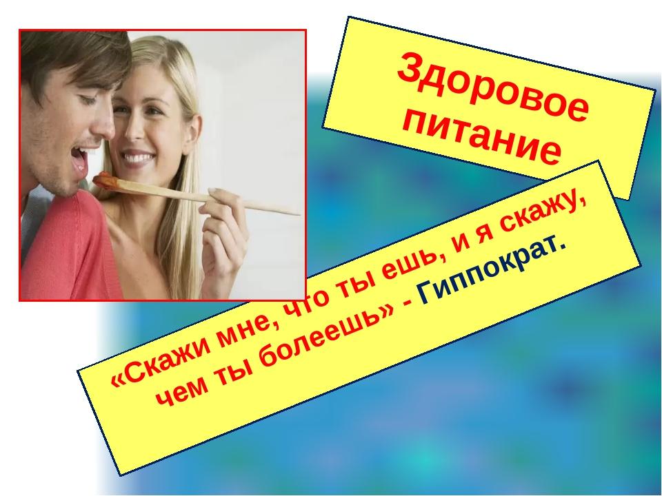 Здоровое питание «Скажи мне, что ты ешь, и я скажу, чем ты болеешь» - Гиппокр...
